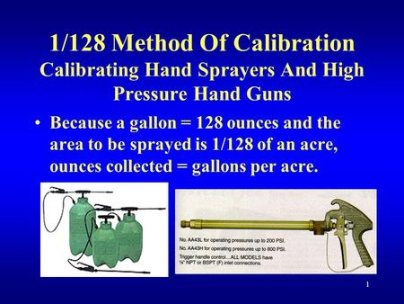 1 1/128 Method Of Calibration Calibrating Hand Sprayers And High Pressure Hand Guns Because a gallon = 128 ounces and the area to be sprayed is 1/128 of.