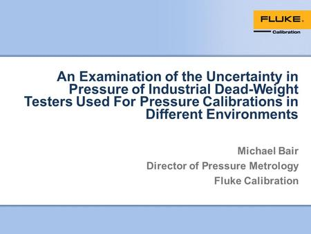 An Examination of the Uncertainty in Pressure of Industrial Dead-Weight Testers Used For Pressure Calibrations in Different Environments Michael Bair Director.