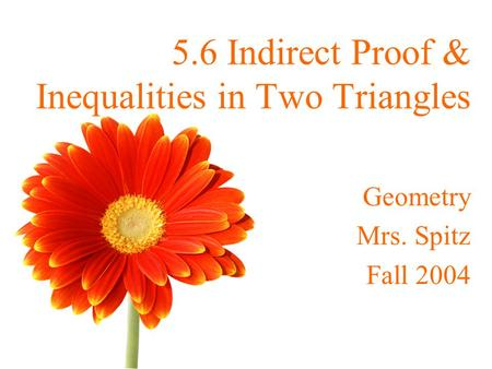 5.6 Indirect Proof & Inequalities in Two Triangles Geometry Mrs. Spitz Fall 2004.