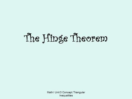 Math I Unit 3 Concept: Triangular Inequalities The Hinge Theorem.
