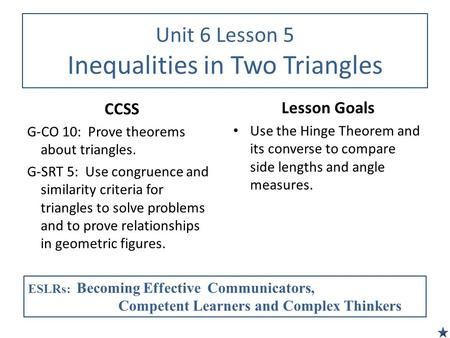 Unit 6 Lesson 5 Inequalities in Two Triangles CCSS G-CO 10: Prove theorems about triangles. G-SRT 5: Use congruence and similarity criteria for triangles.