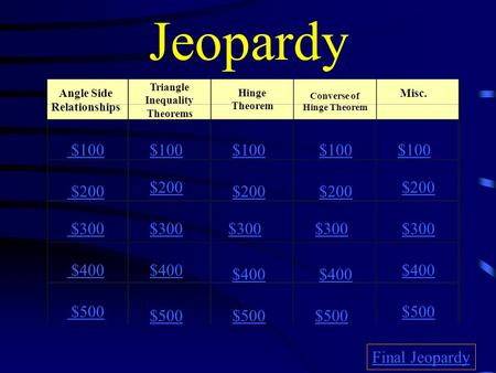 Jeopardy Angle Side Relationships Converse of Hinge Theorem Misc. $100 $200 $300 $400 $500 $100 $200 $300 $400 $500 Final Jeopardy Triangle Inequality.