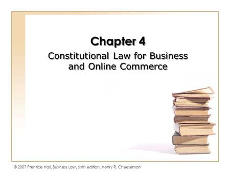 © 2007 Prentice Hall, Business Law, sixth edition, Henry R. Cheeseman Chapter 4 Constitutional Law for Business and Online Commerce Chapter 4 Constitutional.