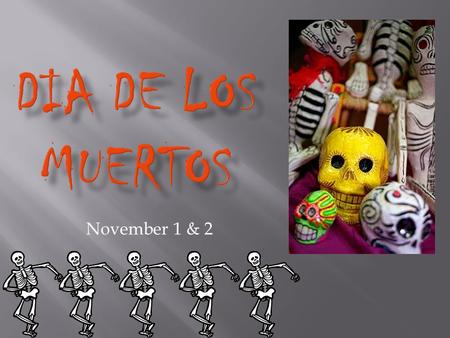 November 1 & 2.  Day of the Dead or Día de los Muertos, is a Mexican holiday.  The holiday focuses on the gathering of family and friends to pray for.