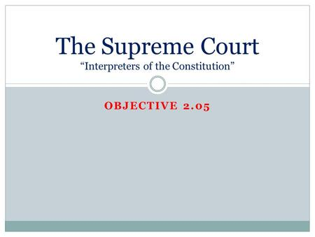 "OBJECTIVE 2.05 The Supreme Court ""Interpreters of the Constitution"""