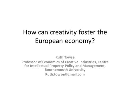 How can creativity foster the European economy? Ruth Towse Professor of Economics of Creative Industries, Centre for Intellectual Property Policy and Management,