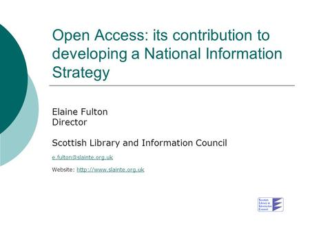Open Access: its contribution to developing a National Information Strategy Elaine Fulton Director Scottish Library and Information Council