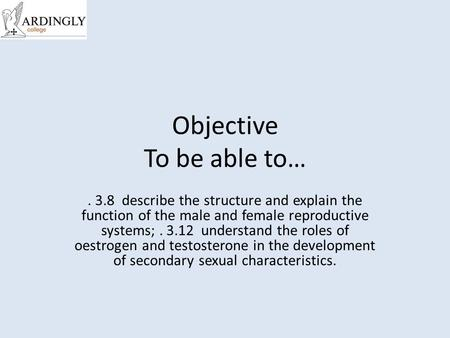 Objective To be able to…. 3.8 describe the structure and explain the function of the male and female reproductive systems;. 3.12 understand the roles of.
