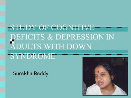 STUDY OF COGNITIVE DEFICITS & DEPRESSION IN ADULTS WITH DOWN SYNDROME Surekha Reddy.