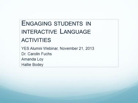 E NGAGING STUDENTS IN INTERACTIVE L ANGUAGE ACTIVITIES YES Alumni Webinar, November 21, 2013 Dr. Carolin Fuchs Amanda Loy Hallie Bodey.