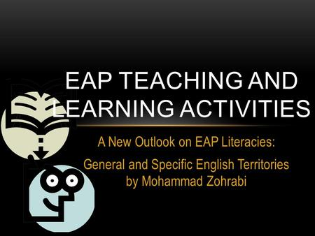 A New Outlook on EAP Literacies: General and Specific English Territories by Mohammad Zohrabi EAP TEACHING AND LEARNING ACTIVITIES.