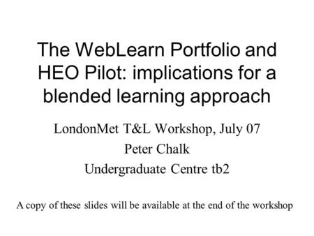 The WebLearn Portfolio and HEO Pilot: implications for a blended learning approach LondonMet T&L Workshop, July 07 Peter Chalk Undergraduate Centre tb2.