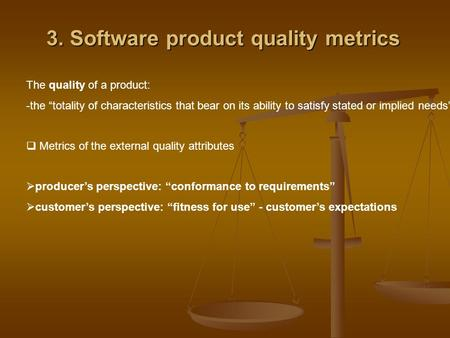 "3. Software product quality metrics The quality of a product: -the ""totality of characteristics that bear on its ability to satisfy stated or implied needs""."