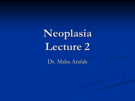 Neoplasia Lecture 2 Dr. Maha Arafah.