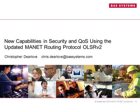 1 29 September 2010 NATO IST-092 Symposium New Capabilities in Security and QoS Using the Updated MANET Routing Protocol OLSRv2 Christopher Dearlove