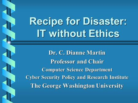 Recipe for Disaster: IT without Ethics Dr. C. Dianne Martin Professor and Chair Computer Science Department Cyber Security Policy and Research Institute.