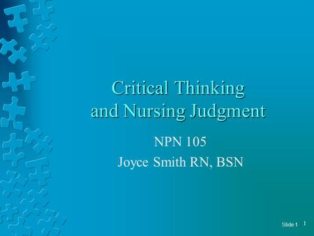 Slide 1 1 Critical Thinking and Nursing Judgment NPN 105 Joyce Smith RN, BSN.