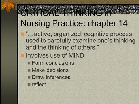"CRITICAL THINKING in Nursing Practice: chapter 14 ""…active, organized, cognitive process used to carefully examine one's thinking and the thinking of others."""