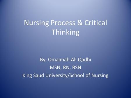 Nursing Process & Critical Thinking By: Omaimah Ali Qadhi MSN, RN, BSN King Saud University/School of Nursing.