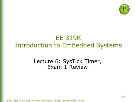 6-1 EE 319K Introduction to Embedded Systems Lecture 6: SysTick Timer, Exam 1 Review Bard, Erez, Gerstlauer, Valvano, Yerraballi, Telang, Janapa Reddi,
