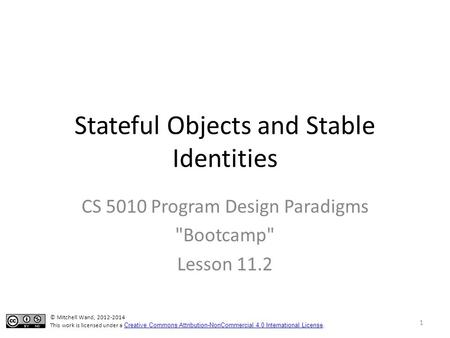 Stateful Objects and Stable Identities CS 5010 Program Design Paradigms Bootcamp Lesson 11.2 © Mitchell Wand, 2012-2014 This work is licensed under a.