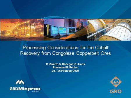 Processing Considerations for the Cobalt Recovery from Congolese Copperbelt Ores B. Swartz, S. Donegan, S. Amos Presented M. Reolon 24 – 26 February 2009.