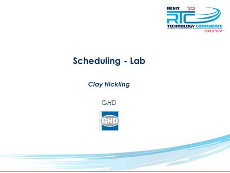 TM Scheduling - Lab Clay Hickling GHD. Revit Technology Conference 2010 Clay Hickling – BIM Project Master - GHD Used Revit for past 6 years Currently.