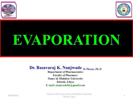 EVAPORATION Dr. Basavaraj K. Nanjwade M. Pharm., Ph. D Department of Pharmaceutics Faculty of Pharmacy Omer Al-Mukhtar University Tobruk, Libya. E-mail: