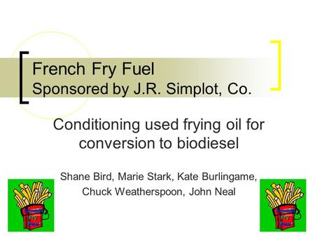 Conditioning used frying oil for conversion to biodiesel Shane Bird, Marie Stark, Kate Burlingame, Chuck Weatherspoon, John Neal French Fry Fuel Sponsored.