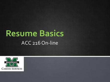 Resume Basics ACC 216 On-line. STEPS: 1.Prepare three documents: resume, cover letter, and references. a.Use attached sample resume, cover letter, and.