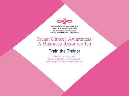 Breast Cancer Awareness: A Business Resource Kit Train the Trainer Materials received from Susan G. Komen for the Cure and Johns Hopkins Medicine International.