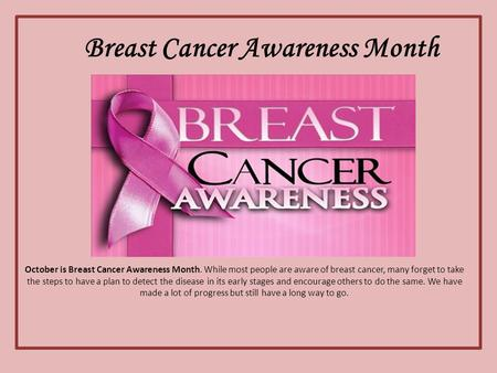 Breast Cancer Awareness Month October is Breast Cancer Awareness Month. While most people are aware of breast cancer, many forget to take the steps to.