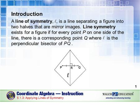 Introduction A line of symmetry,, is a line separating a figure into two halves that are mirror images. Line symmetry exists for a figure if for every.
