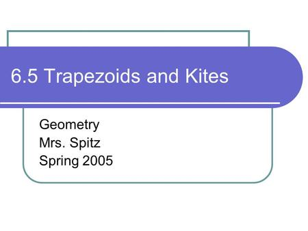 6.5 Trapezoids and Kites Geometry Mrs. Spitz Spring 2005.