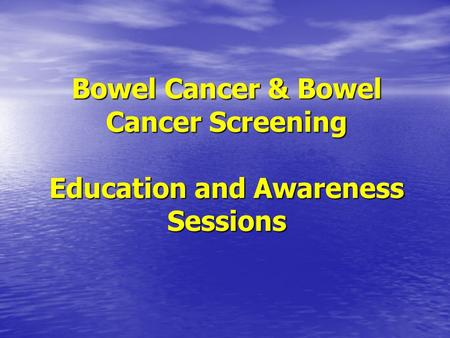 Bowel Cancer & Bowel Cancer Screening Education and Awareness Sessions.
