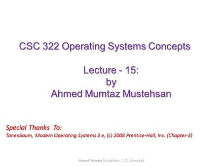 CSC 322 Operating Systems Concepts Lecture - 15: by Ahmed Mumtaz Mustehsan Special Thanks To: Tanenbaum, Modern Operating Systems 3 e, (c) 2008 Prentice-Hall,
