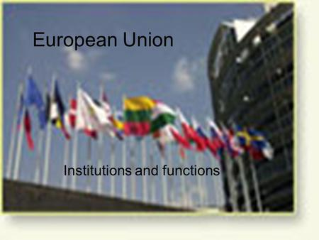 European Union Institutions and functions. EU institutions EU in constant evolution –exercise some sovereignty –the treaties that have created it EU institutions.