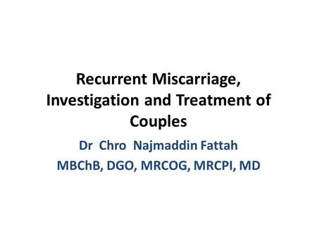 Recurrent Miscarriage, Investigation and Treatment of Couples Dr Chro Najmaddin Fattah MBChB, DGO, MRCOG, MRCPI, MD.