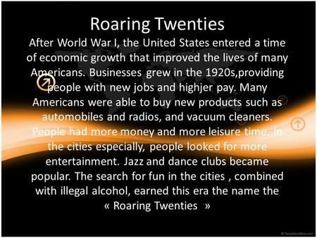 Roaring Twenties After World War I, the United States entered a time of economic growth that improved the lives of many Americans. Businesses grew in the.