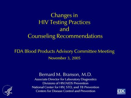 Bernard M. Branson, M.D. Associate Director for Laboratory Diagnostics Divisions of HIV/AIDS Prevention National Center for HIV, STD, and TB Prevention.