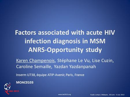 Www.ias2013.org Kuala Lumpur, Malaysia, 30 June - 3 July 2013 Factors associated with acute HIV infection diagnosis in MSM ANRS-Opportunity study Karen.