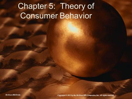 Chapter 5: Theory of Consumer Behavior McGraw-Hill/Irwin Copyright © 2011 by the McGraw-Hill Companies, Inc. All rights reserved.