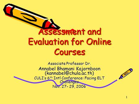 1 Assessment and Evaluation for Online Courses Associate Professor Dr. Annabel Bhamani Kajornboon CULI's 6 th Intl Conference: Facing.