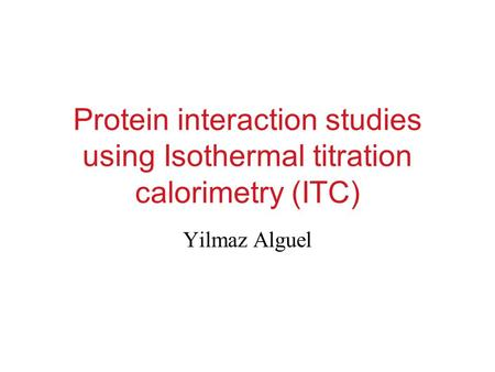 Protein interaction studies using Isothermal titration calorimetry (ITC) Yilmaz Alguel.