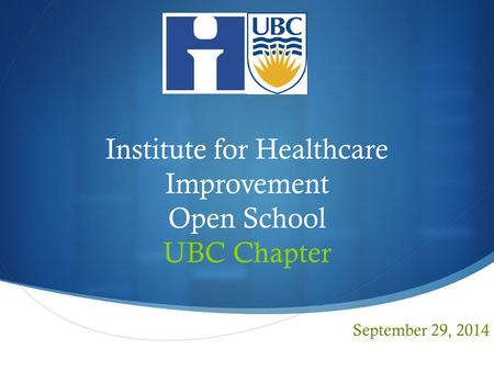  Institute for Healthcare Improvement Open School UBC Chapter September 29, 2014.