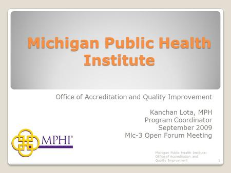 Michigan Public Health Institute Office of Accreditation and Quality Improvement Kanchan Lota, MPH Program Coordinator September 2009 Mlc-3 Open Forum.