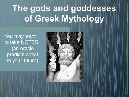 The gods and goddesses of Greek Mythology You may want to take NOTES (an oracle predicts a test in your future)
