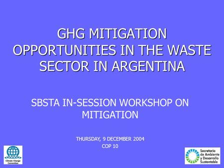 GHG MITIGATION OPPORTUNITIES IN THE WASTE SECTOR IN ARGENTINA SBSTA IN-SESSION WORKSHOP ON MITIGATION THURSDAY, 9 DECEMBER 2004 COP 10.