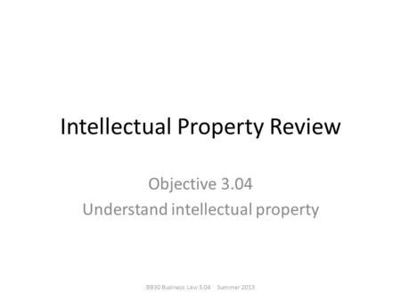 Intellectual Property Review Objective 3.04 Understand intellectual property BB30 Business Law 3.04 Summer 2013.