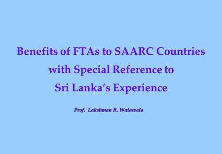 Benefits <strong>of</strong> FTAs to SAARC Countries with Special Reference to Sri Lanka's Experience Prof. Lakshman R. Watawala.